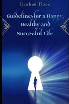 Guidelines for a Happy, Healthy and Successful Life