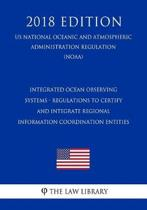 Integrated Ocean Observing Systems - Regulations to Certify and Integrate Regional Information Coordination Entities (Us National Oceanic and Atmospheric Administration Regulation) (Noaa) (2018 Edition)