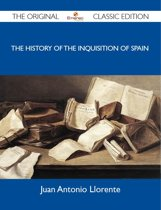 The History of the Inquisition of Spain - The Original Classic Edition