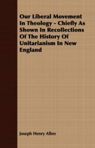 Our Liberal Movement In Theology - Chiefly As Shown In Recollections Of The History Of Unitarianism In New England