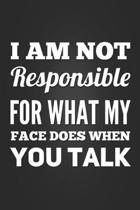 I Am Not Responsible For What My Face Does When You Talk: Funny Gag Gift Notebook Blank Lined Journal Novelty Coworker Gift Notepad Fun and Practical