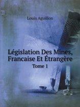Legislation Des Mines, Francaise Et Etrangere Tome 1