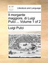 Il Morgante Maggiore, Di Luigi Pulci ... Volume 1 of 2