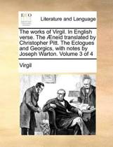 The Works of Virgil. in English Verse. the Aeneid Translated by Christopher Pitt. the Eclogues and Georgics, with Notes by Joseph Warton. Volume 3 of 4