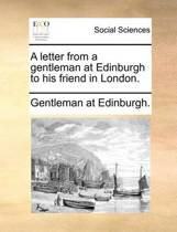A Letter from a Gentleman at Edinburgh to His Friend in London.