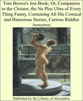 Tom Brown's Jest Book; Or, Companion to the Cloister, the Ne Plus Ultra of Every Thing Funny, Containing All His Comical and Humorous Stories, Curious Riddles
