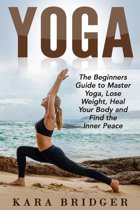 Yoga : The Beginners Guide to Master Yoga, Lose Weight, Heal Your Body and Find the Inner Peace.