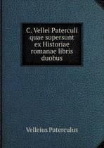 C. Vellei Paterculi Quae Supersunt Ex Historiae Romanae Libris Duobus