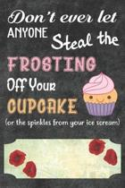 Don't Ever Let Anyone Steal The Frosting Off You Cupcake Notebook Journal: 110 Blank Lined Paper Pages 6x9 Personalized Customized Notebook Journal Gi