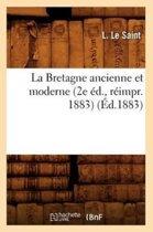 La Bretagne Ancienne Et Moderne (2e �d., R�impr. 1883) (�d.1883)