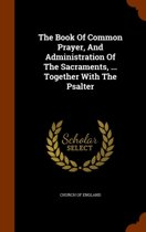 The Book of Common Prayer, and Administration of the Sacraments, ... Together with the Psalter