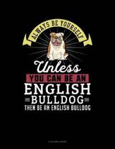 Always Be Yourself Unless You Can Be an English Bulldog Then Be an English Bulldog