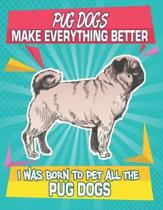 Pug Dogs Make Everything Better I Was Born To Pet All The Pug Dogs: Composition Notebook for Dog and Puppy Lovers