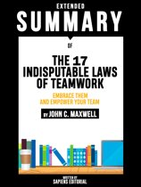 Extended Summary Of The 17 Indisputable Laws of Teamwork: Embrace Them and Empower Your Team - By John C. Maxwell