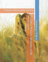 For Every Woman Deserves to Be Worshipped: A Book of Romantic Poetry