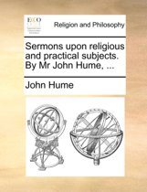 Sermons Upon Religious and Practical Subjects. by MR John Hume, ...