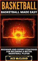 Basketball: Basketball Made Easy: Beginner and Expert Strategies For Becoming A Better Basketball Player