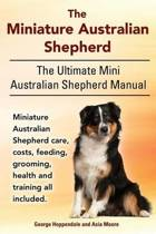 The Miniature Australian Shepherd. the Ultimate Mini Australian Shepherd Manual Miniature Australian Shepherd Care, Costs, Feeding, Grooming, Health and Training All Included.