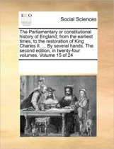 The Parliamentary or Constitutional History of England; From the Earliest Times, to the Restoration of King Charles II. ... by Several Hands. the Second Edition, in Twenty-Four Volumes. Volume 15 of 24