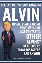 Funny Trump Journal - Believe Me. You Are Amazing Alvin Great, Really Great. Very Awesome. Just Fantastic. Other Alvins? Real Losers. Total Disasters.