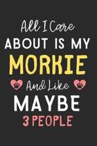 All I care about is my Morkie and like maybe 3 people: Lined Journal, 120 Pages, 6 x 9, Funny Morkie Dog Gift Idea, Black Matte Finish (All I care abo