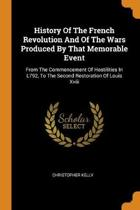History of the French Revolution and of the Wars Produced by That Memorable Event