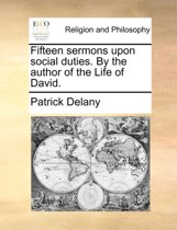 Fifteen Sermons Upon Social Duties. by the Author of the Life of David.