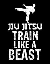 Jiu Jitsu Train Like a Beast: Jiu Jitsu Train Like a Beast Blank Sketchbook to Draw and Paint (110 Empty Pages, 8.5'' x 11'')