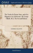 The Truth of a Future State, and of Its Happiness by a Redeemer. by George Ollyffe, M.A. the Second Edition