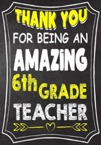 Thank You For Being An Amazing 6th Grade Teacher: Teacher Notebook, Journal or Planner for Teacher Gift, Thank You Gift to Show Your Gratitude During