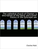 The Cathedral Church of Chester; A Description of the Fabric and a Brief History of the Episcopal Se