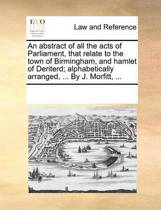 An Abstract of All the Acts of Parliament, That Relate to the Town of Birmingham, and Hamlet of Deriterd; Alphabetically Arranged, ... by J. Morfitt, ...