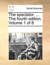 The Spectator. ... the Fourth Edition. Volume 1 of 8