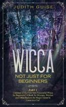 Wicca: Not Just for Beginners. Part 2 - Continue of the First Very Successful Wicca for Beginners! A Book for Wiccans, Witche