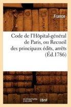 Code de l'H�pital-G�n�ral de Paris, Ou Recueil Des Principaux �dits, Arr�ts (�d.1786)