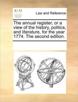 The Annual Register, or a View of the History, Politics, and Literature, for the Year 1774. the Second Edition