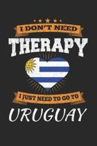 I Don't Need Therapy I Just Need To Go To Uruguay