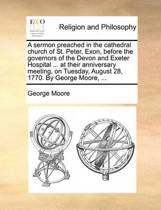 A Sermon Preached in the Cathedral Church of St. Peter, Exon, Before the Governors of the Devon and Exeter Hospital ... at Their Anniversary Meeting, on Tuesday, August 28, 1770. by George Moore, ...