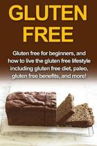 Gluten Free: Gluten free for beginners, and how to live the gluten free lifestyle including gluten free diet, paleo, gluten free be