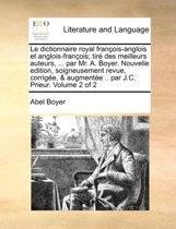 Le Dictionnaire Royal Francois-Anglois Et Anglois-Francois; Tire Des Meilleurs Auteurs, ... Par Mr. A. Boyer. Nouvelle Edition, Soigneusement Revue, Corrigee, & Augmentee .. Par J.C. Prieur. Volume 2 of 2