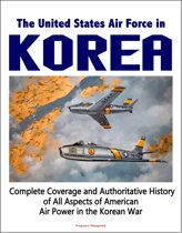 The United States Air Force in Korea, 1950-1953: Complete Coverage and Authoritative History of All Aspects of American Air Power in the Korean War