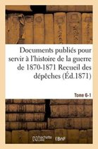 Documents Publi s Pour Servir l'Histoire de la Guerre de 1870-1871 Recueil Des D p ches Tome 6-1