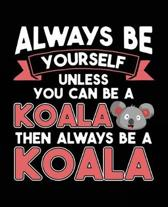 Always Be Yourself Unless You Can Be A Koala Then Always Be A Koala