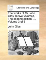 The Works of MR John Glas. in Five Volumes. the Second Edition. ... Volume 3 of 5