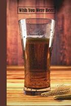 Wish You Were Beer: 6 x 9 inch 120 Pages Lined Journal, Diary and Notebook for People Who Love To Taste, Drink or Make Beer