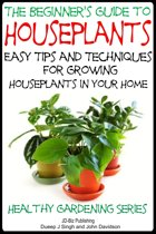 The Beginner's Guide to Houseplants: Easy Tips and Techniques for Growing Houseplants in Your Home