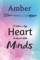 Amber It Takes A Big Heart To Teach Little Minds: Amber Gifts for Mom Gifts for Teachers Journal / Notebook / Diary / USA Gift (6 x 9 - 110 Blank Line