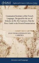 Grammatical Institutes of the French Language, Designed for the Use of Schools, by Mr. Des Carrieres. Part the First. Guide to the French Pronunciation