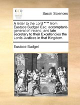 A Letter to the Lord **** from Eustace Budgell Esq; Accomptant-General of Ireland, and Late Secretary to Their Excellencies the Lords Justices in That Kingdom.