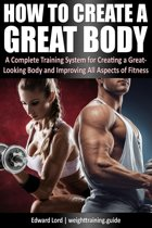 How to Create a Great Body - A Complete Training System for Creating a Great-Looking Body and Improving All Aspects of Fitness